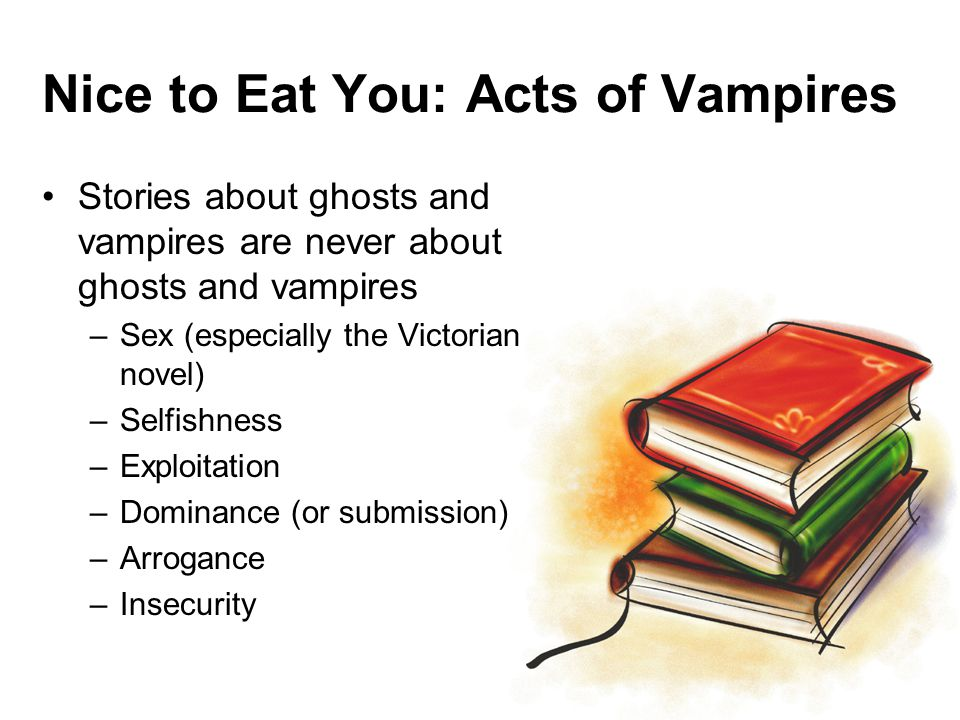 Nice to Eat You: Acts of Vampires Stories about ghosts and vampires are never about ghosts and vampires –Sex (especially the Victorian novel) –Selfishness –Exploitation –Dominance (or submission) –Arrogance –Insecurity