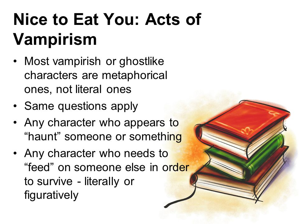 Nice to Eat You: Acts of Vampirism Most vampirish or ghostlike characters are metaphorical ones, not literal ones Same questions apply Any character who appears to haunt someone or something Any character who needs to feed on someone else in order to survive - literally or figuratively