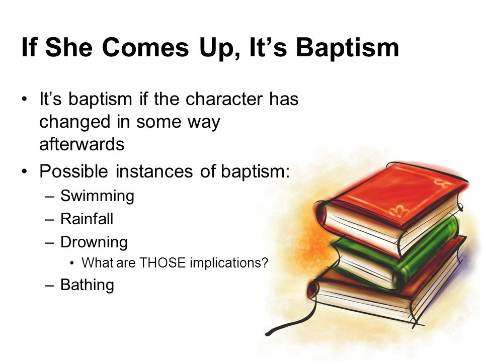 If She Comes Up, It's Baptism It's baptism if the character has changed in some way afterwards Possible instances of baptism: –Swimming –Rainfall –Drowning What are THOSE implications.