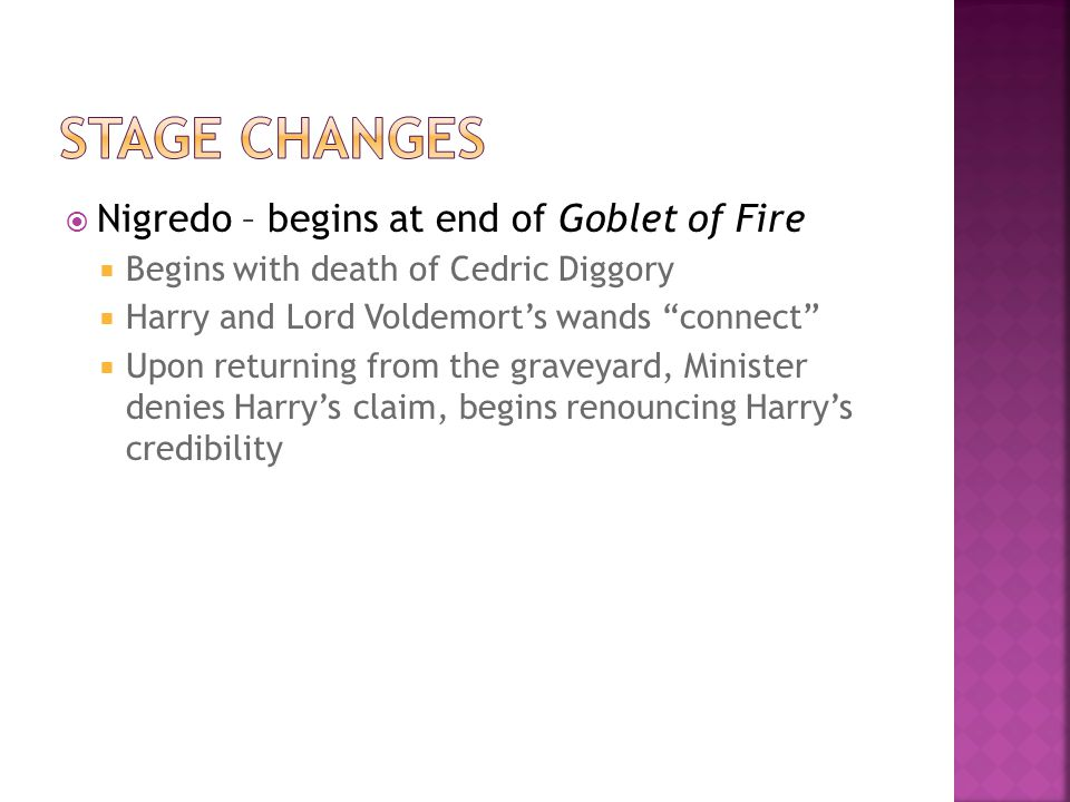  Nigredo – begins at end of Goblet of Fire  Begins with death of Cedric Diggory  Harry and Lord Voldemort's wands connect  Upon returning from the graveyard, Minister denies Harry's claim, begins renouncing Harry's credibility