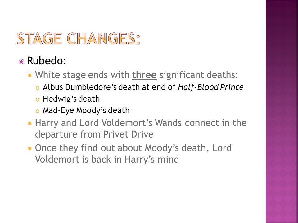  Rubedo:  White stage ends with three significant deaths: Albus Dumbledore's death at end of Half-Blood Prince Hedwig's death Mad-Eye Moody's death  Harry and Lord Voldemort's Wands connect in the departure from Privet Drive  Once they find out about Moody's death, Lord Voldemort is back in Harry's mind