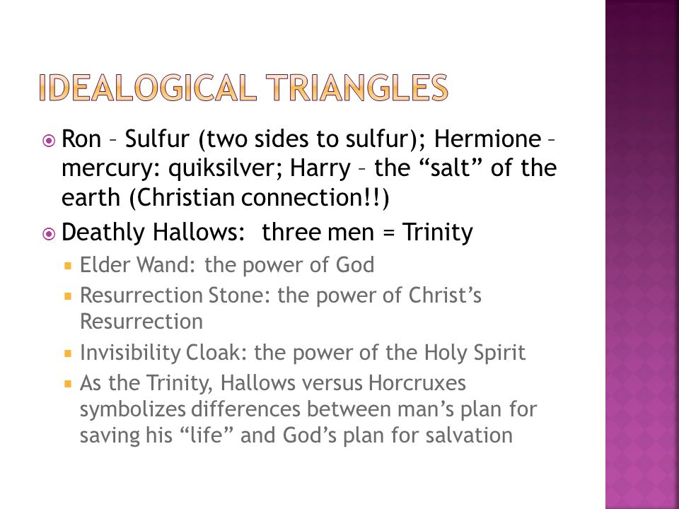  Ron – Sulfur (two sides to sulfur); Hermione – mercury: quiksilver; Harry – the salt of the earth (Christian connection!!)  Deathly Hallows: three men = Trinity  Elder Wand: the power of God  Resurrection Stone: the power of Christ's Resurrection  Invisibility Cloak: the power of the Holy Spirit  As the Trinity, Hallows versus Horcruxes symbolizes differences between man's plan for saving his life and God's plan for salvation