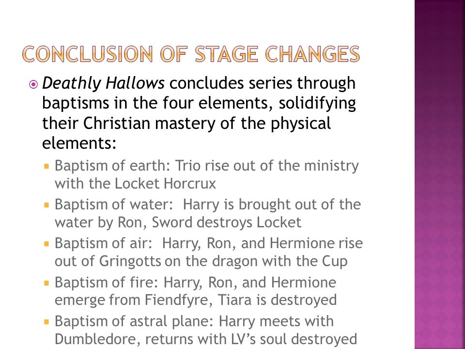  Deathly Hallows concludes series through baptisms in the four elements, solidifying their Christian mastery of the physical elements:  Baptism of earth: Trio rise out of the ministry with the Locket Horcrux  Baptism of water: Harry is brought out of the water by Ron, Sword destroys Locket  Baptism of air: Harry, Ron, and Hermione rise out of Gringotts on the dragon with the Cup  Baptism of fire: Harry, Ron, and Hermione emerge from Fiendfyre, Tiara is destroyed  Baptism of astral plane: Harry meets with Dumbledore, returns with LV's soul destroyed