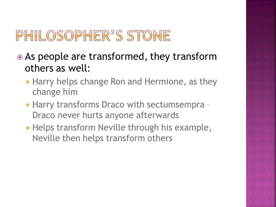 As people are transformed, they transform others as well:  Harry helps change Ron and Hermione, as they change him  Harry transforms Draco with sectumsempra – Draco never hurts anyone afterwards  Helps transform Neville through his example, Neville then helps transform others