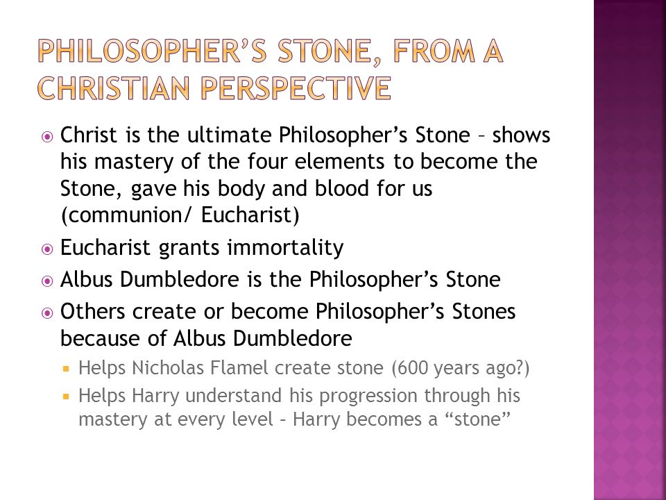  Christ is the ultimate Philosopher's Stone – shows his mastery of the four elements to become the Stone, gave his body and blood for us (communion/ Eucharist)  Eucharist grants immortality  Albus Dumbledore is the Philosopher's Stone  Others create or become Philosopher's Stones because of Albus Dumbledore  Helps Nicholas Flamel create stone (600 years ago )  Helps Harry understand his progression through his mastery at every level – Harry becomes a stone
