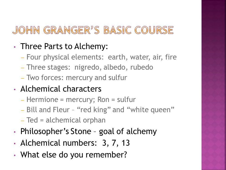 Three Parts to Alchemy: – Four physical elements: earth, water, air, fire – Three stages: nigredo, albedo, rubedo – Two forces: mercury and sulfur Alchemical characters – Hermione = mercury; Ron = sulfur – Bill and Fleur – red king and white queen – Ted = alchemical orphan Philosopher's Stone – goal of alchemy Alchemical numbers: 3, 7, 13 What else do you remember?