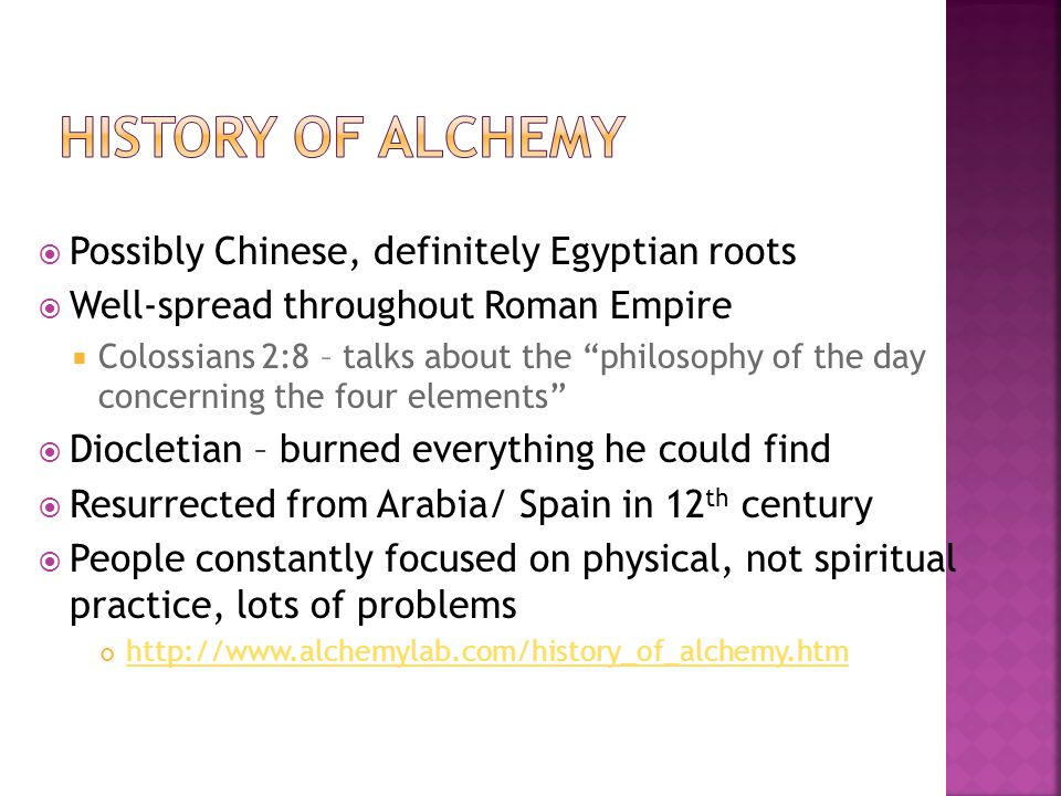  Possibly Chinese, definitely Egyptian roots  Well-spread throughout Roman Empire  Colossians 2:8 – talks about the philosophy of the day concerning the four elements  Diocletian – burned everything he could find  Resurrected from Arabia/ Spain in 12 th century  People constantly focused on physical, not spiritual practice, lots of problems http://www.alchemylab.com/history_of_alchemy.htm