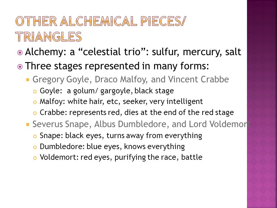  Alchemy: a celestial trio : sulfur, mercury, salt  Three stages represented in many forms:  Gregory Goyle, Draco Malfoy, and Vincent Crabbe Goyle: a golum/ gargoyle, black stage Malfoy: white hair, etc, seeker, very intelligent Crabbe: represents red, dies at the end of the red stage  Severus Snape, Albus Dumbledore, and Lord Voldemort Snape: black eyes, turns away from everything Dumbledore: blue eyes, knows everything Voldemort: red eyes, purifying the race, battle