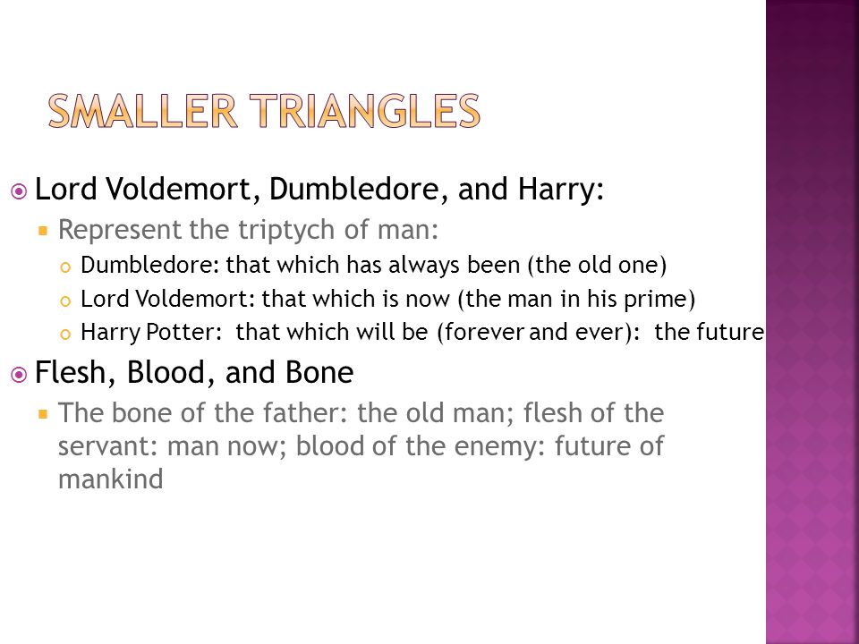  Lord Voldemort, Dumbledore, and Harry:  Represent the triptych of man: Dumbledore: that which has always been (the old one) Lord Voldemort: that which is now (the man in his prime) Harry Potter: that which will be (forever and ever): the future  Flesh, Blood, and Bone  The bone of the father: the old man; flesh of the servant: man now; blood of the enemy: future of mankind