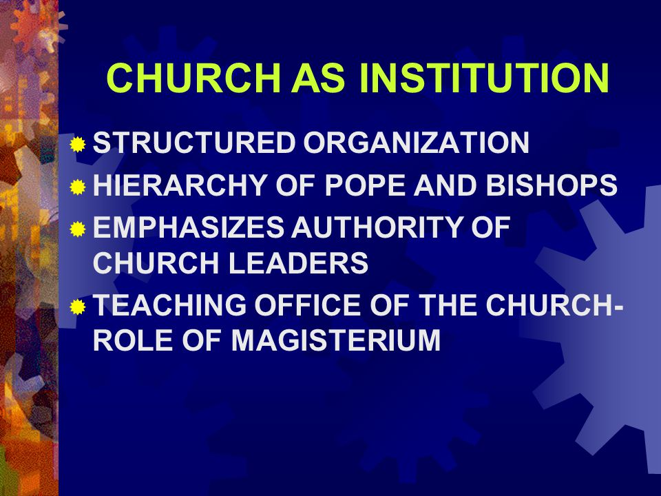 CHURCH AS INSTITUTION  STRUCTURED ORGANIZATION  HIERARCHY OF POPE AND BISHOPS  EMPHASIZES AUTHORITY OF CHURCH LEADERS  TEACHING OFFICE OF THE CHUR