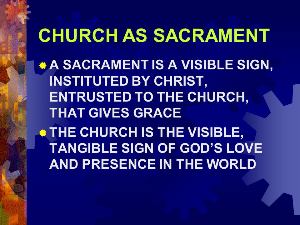 CHURCH AS SACRAMENT  A SACRAMENT IS A VISIBLE SIGN, INSTITUTED BY CHRIST, ENTRUSTED TO THE CHURCH, THAT GIVES GRACE  THE CHURCH IS THE VISIBLE, TANGIBLE SIGN OF GOD'S LOVE AND PRESENCE IN THE WORLD