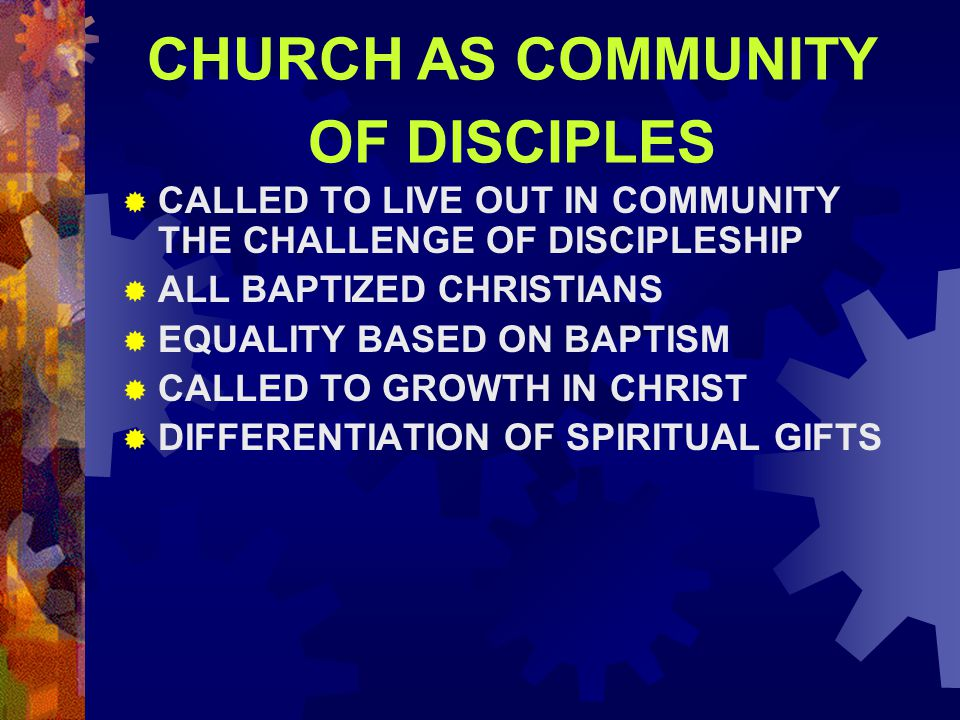 CHURCH AS COMMUNITY OF DISCIPLES  CALLED TO LIVE OUT IN COMMUNITY THE CHALLENGE OF DISCIPLESHIP  ALL BAPTIZED CHRISTIANS  EQUALITY BASED ON BAPTISM  CALLED TO GROWTH IN CHRIST  DIFFERENTIATION OF SPIRITUAL GIFTS