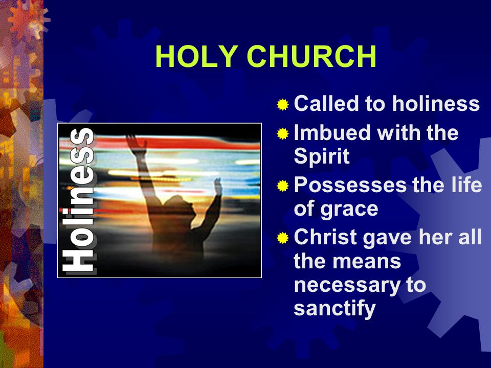 HOLY CHURCH  Called to holiness  Imbued with the Spirit  Possesses the life of grace  Christ gave her all the means necessary to sanctify