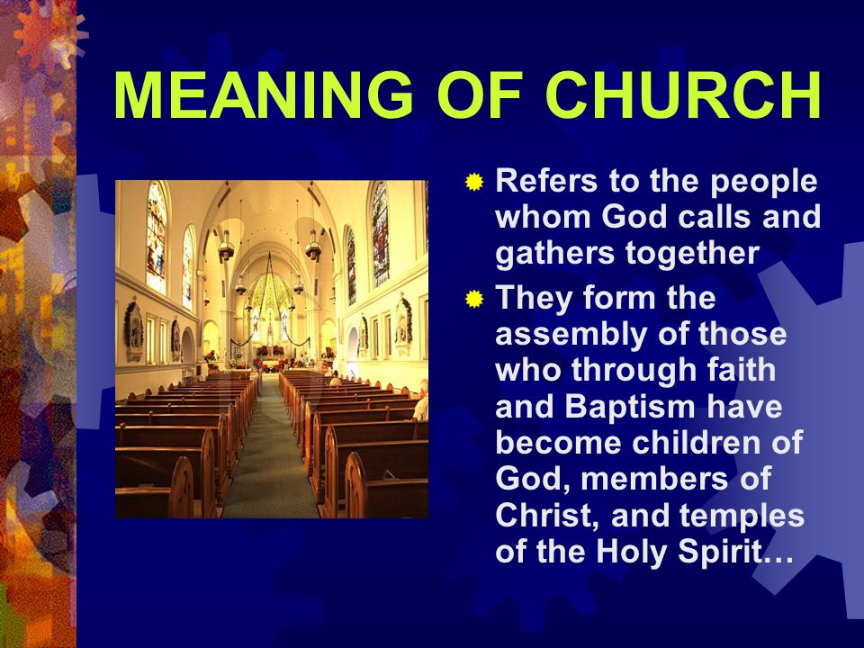 MEANING OF CHURCH  Refers to the people whom God calls and gathers together  They form the assembly of those who through faith and Baptism have beco