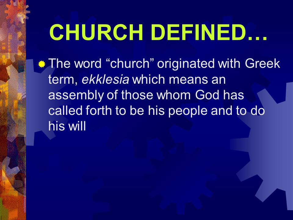 "CHURCH DEFINED…  The word ""church"" originated with Greek term, ekklesia which means an assembly of those whom God has called forth to be his people a"