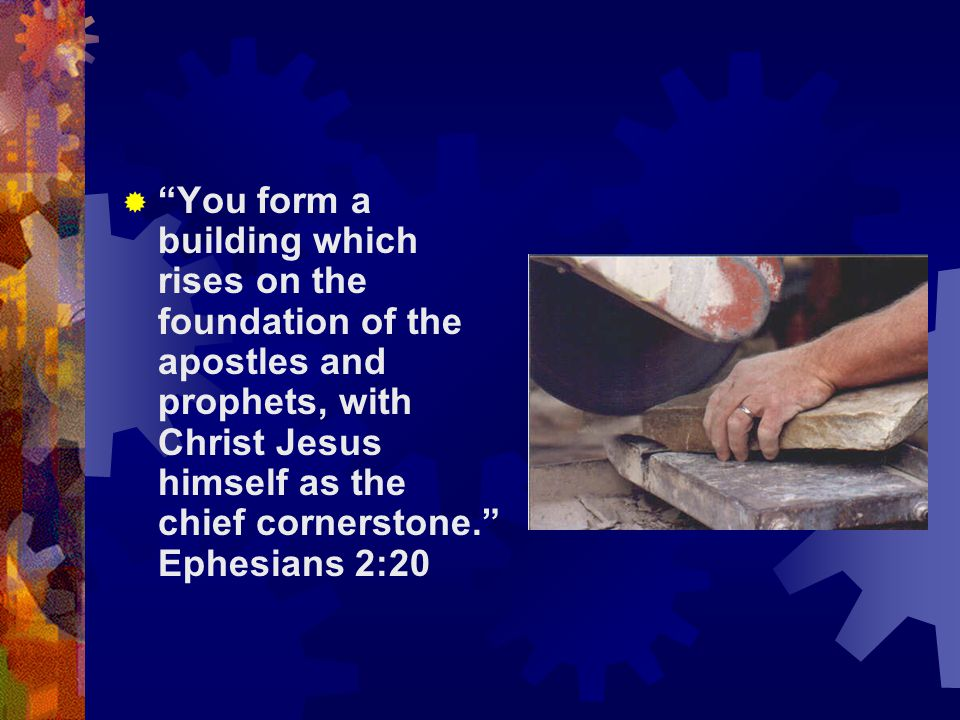  You form a building which rises on the foundation of the apostles and prophets, with Christ Jesus himself as the chief cornerstone. Ephesians 2:20