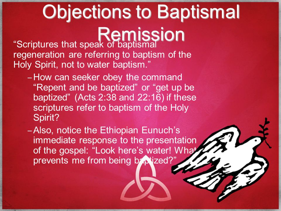 Objections to Baptismal Remission Scriptures that speak of baptismal regeneration are referring to baptism of the Holy Spirit, not to water baptism. – How can seeker obey the command Repent and be baptized or get up be baptized (Acts 2:38 and 22:16) if these scriptures refer to baptism of the Holy Spirit.