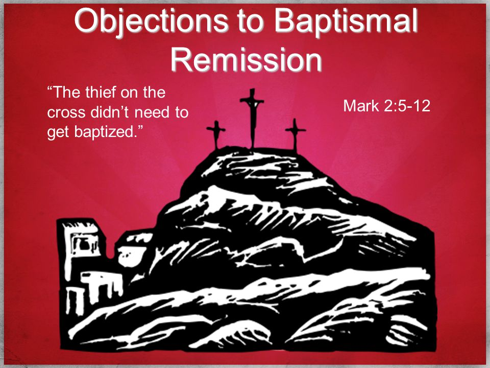 Objections to Baptismal Remission The thief on the cross didn't need to get baptized. Mark 2:5-12