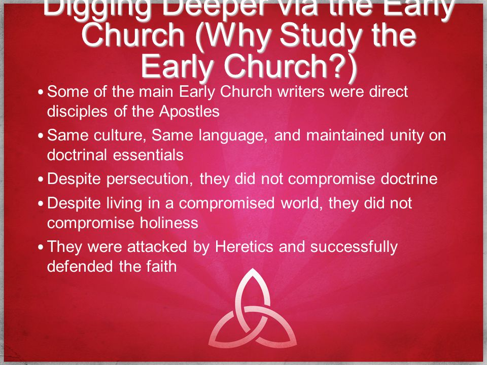 Digging Deeper via the Early Church (Why Study the Early Church ) Some of the main Early Church writers were direct disciples of the Apostles Same culture, Same language, and maintained unity on doctrinal essentials Despite persecution, they did not compromise doctrine Despite living in a compromised world, they did not compromise holiness They were attacked by Heretics and successfully defended the faith