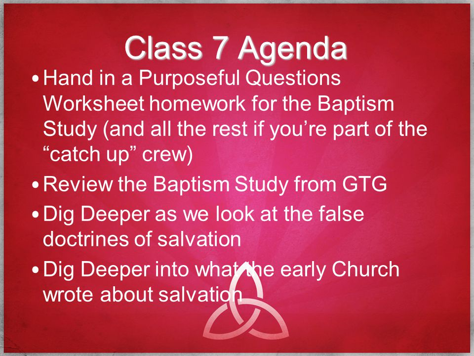 Homework for Next Class 8 Complete a Purposeful Question Worksheet for the Church and Holy Spirit Study/Studies Memorize all GAS Ask a friend to study the Bible in fellowship today Ask a new friend to study the Bible with you this week!!!