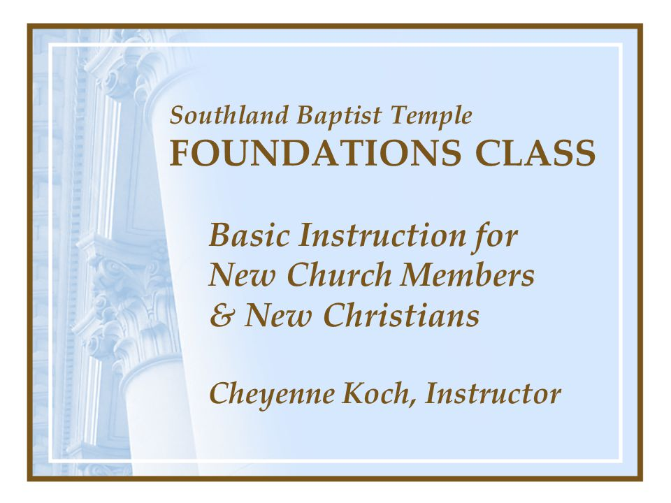 Southland Baptist Temple FOUNDATIONS CLASS Basic Instruction for New Church Members & New Christians Cheyenne Koch, Instructor