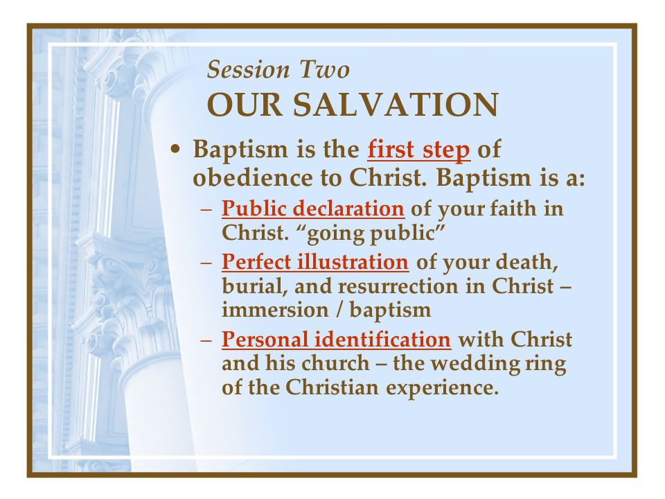 Session Two OUR SALVATION Baptism is the first step of obedience to Christ.