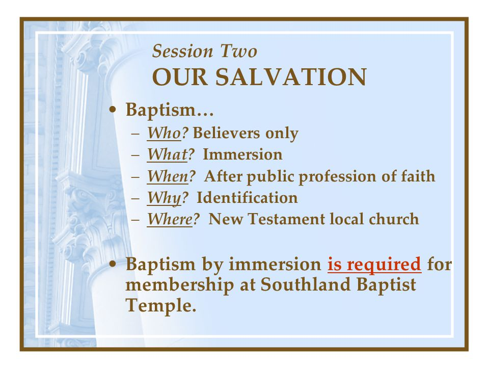Session Two OUR SALVATION Baptism… –Who. Believers only –What.