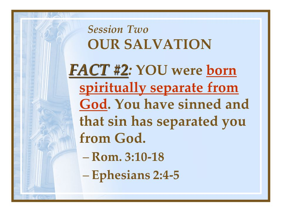 Session Two OUR SALVATION FACT #2 FACT #2: YOU were born spiritually separate from God. You have sinned and that sin has separated you from God. –Rom.