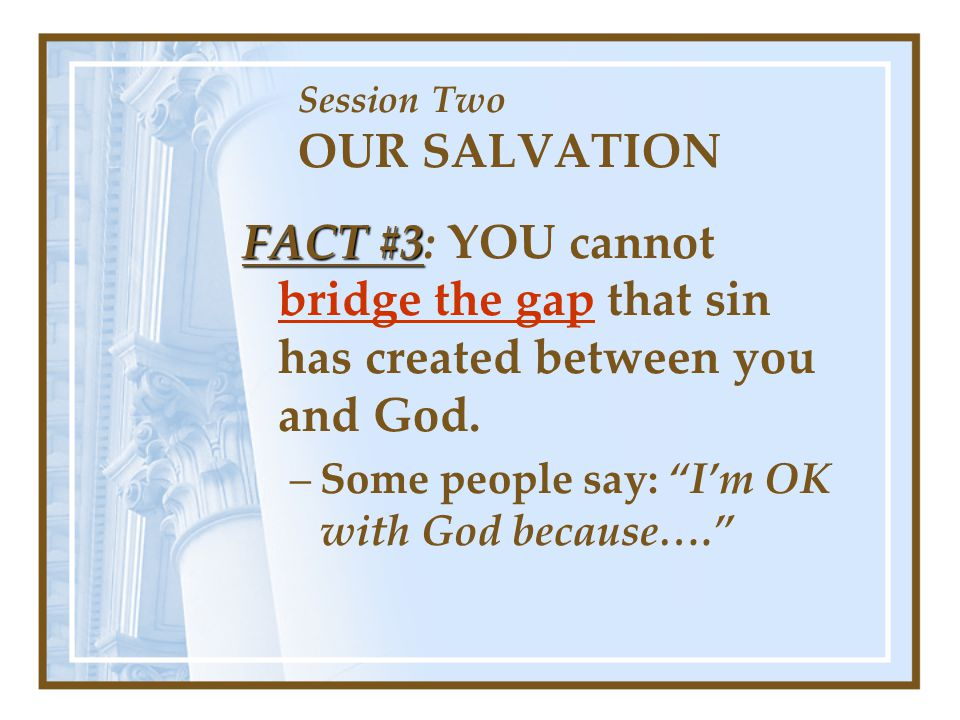Session Two OUR SALVATION FACT #3 FACT #3: YOU cannot bridge the gap that sin has created between you and God.