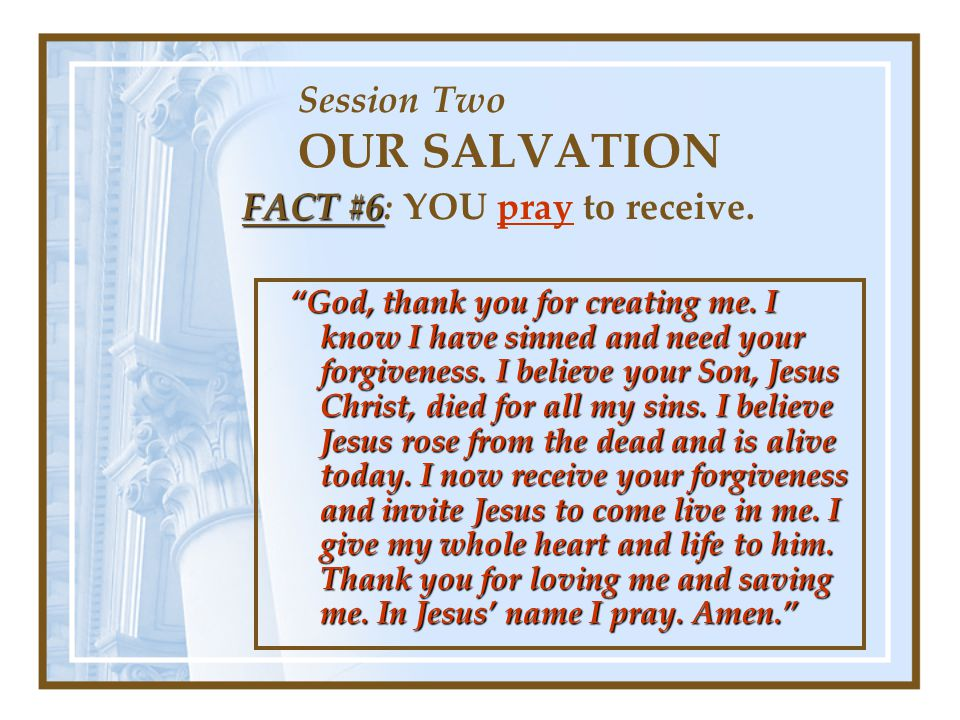Session Two OUR SALVATION FACT #6 FACT #6: YOU pray to receive.