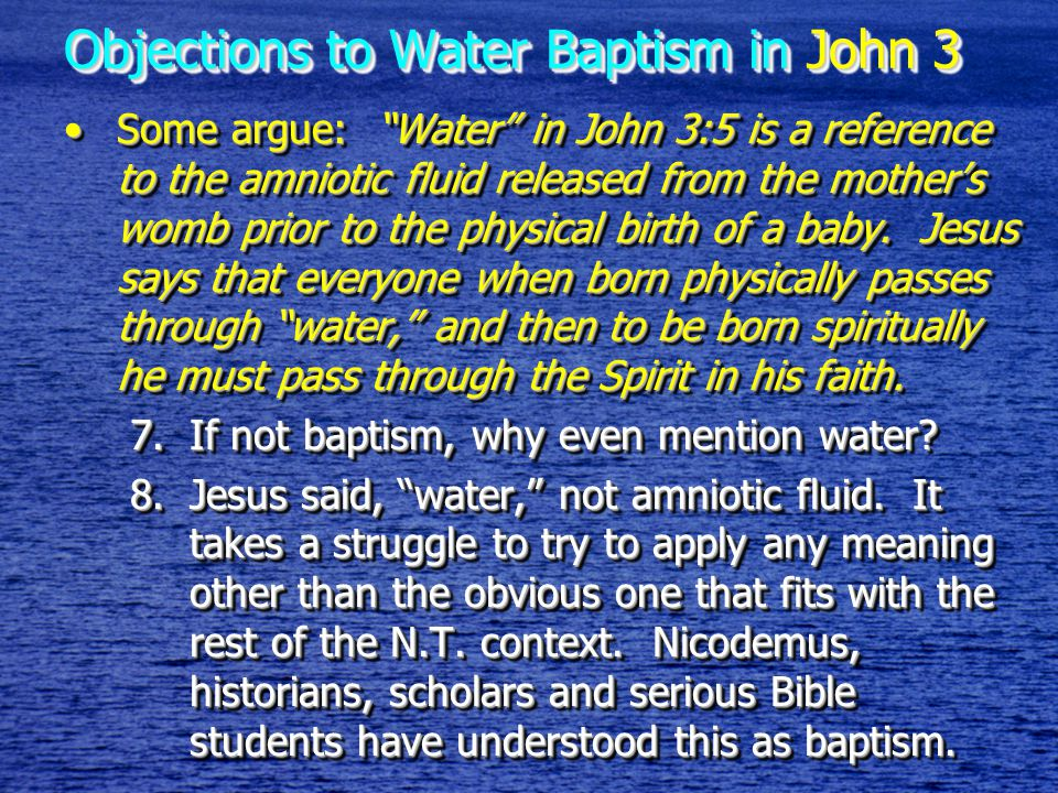 Objections to Water Baptism in John 3 Some argue: Water in John 3:5 is a reference to the amniotic fluid released from the mother's womb prior to the physical birth of a baby.