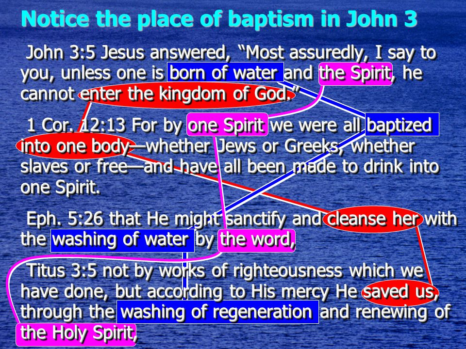 Notice the place of baptism in John 3 John 3:5 Jesus answered, Most assuredly, I say to you, unless one is born of water and the Spirit, he cannot enter the kingdom of God. John 3:5 Jesus answered, Most assuredly, I say to you, unless one is born of water and the Spirit, he cannot enter the kingdom of God. 1 Cor.