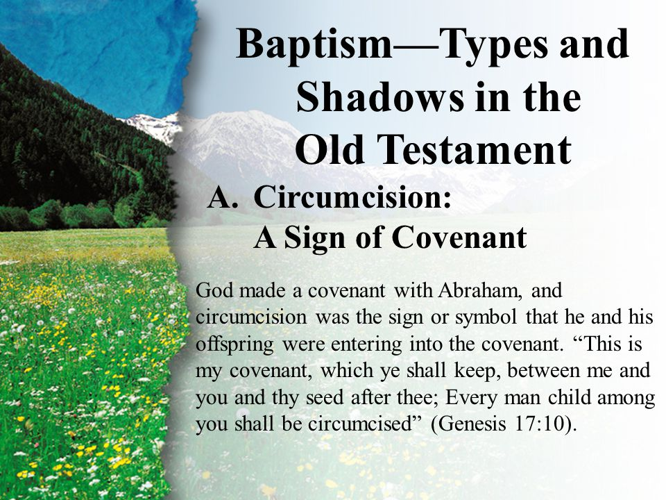 I. Baptism—Types and Shadows A Baptism—Types and Shadows in the Old Testament A.Circumcision: A Sign of Covenant God made a covenant with Abraham, and