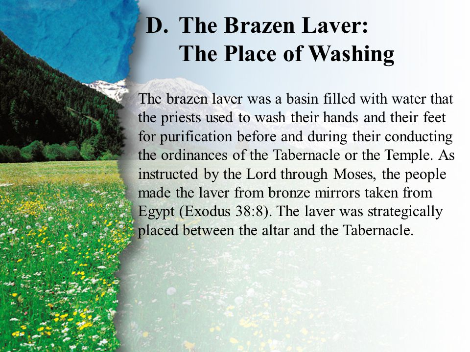 I. Baptism—Types and Shadows D D.The Brazen Laver: The Place of Washing The brazen laver was a basin filled with water that the priests used to wash t