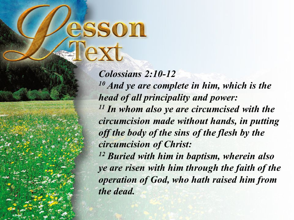 Colossians 2:10-12 10 And ye are complete in him, which is the head of all principality and power: 11 In whom also ye are circumcised with the circumcision made without hands, in putting off the body of the sins of the flesh by the circumcision of Christ: 12 Buried with him in baptism, wherein also ye are risen with him through the faith of the operation of God, who hath raised him from the dead.