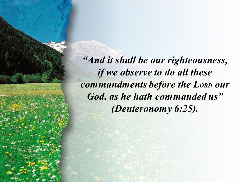 Deuteronomy 6:25 II Timothy 2:2 And it shall be our righteousness, if we observe to do all these commandments before the L ORD our God, as he hath commanded us (Deuteronomy 6:25).