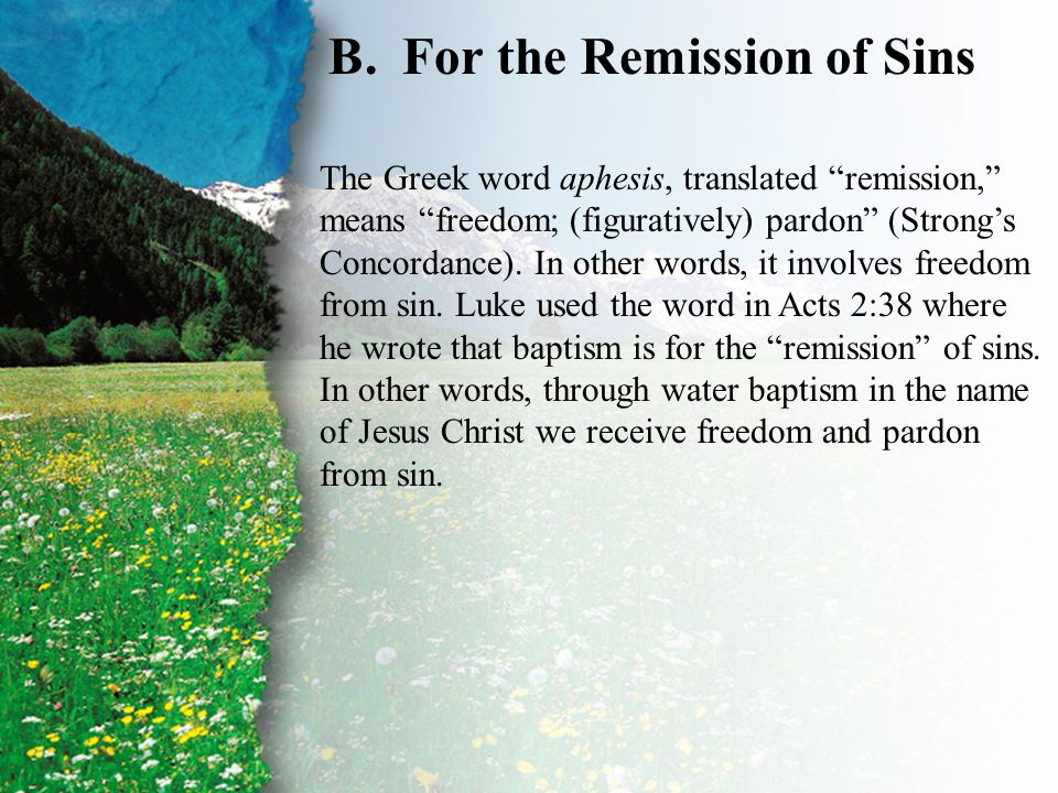 "III. Baptism—The Benefits B B.For the Remission of Sins The Greek word aphesis, translated ""remission,"" means ""freedom; (figuratively) pardon"" (Strong"