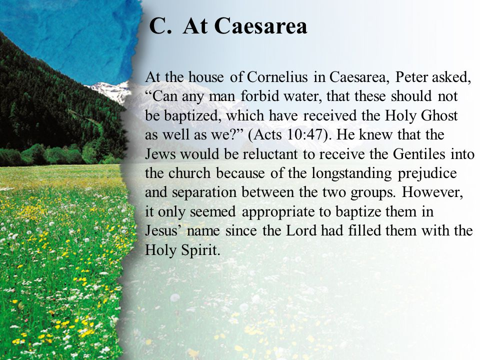 "IV. Baptism—The Apostolic Pattern of the Name C C.At Caesarea At the house of Cornelius in Caesarea, Peter asked, ""Can any man forbid water, that thes"
