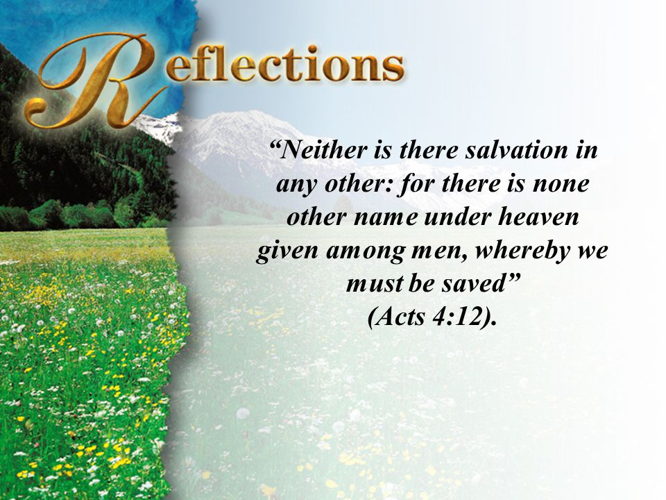Reflections Neither is there salvation in any other: for there is none other name under heaven given among men, whereby we must be saved (Acts 4:12).