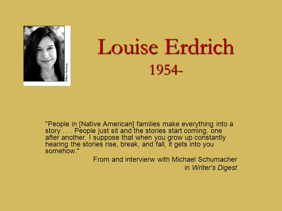 Louise Erdrich 1954- People in [Native American] families make everything into a story...