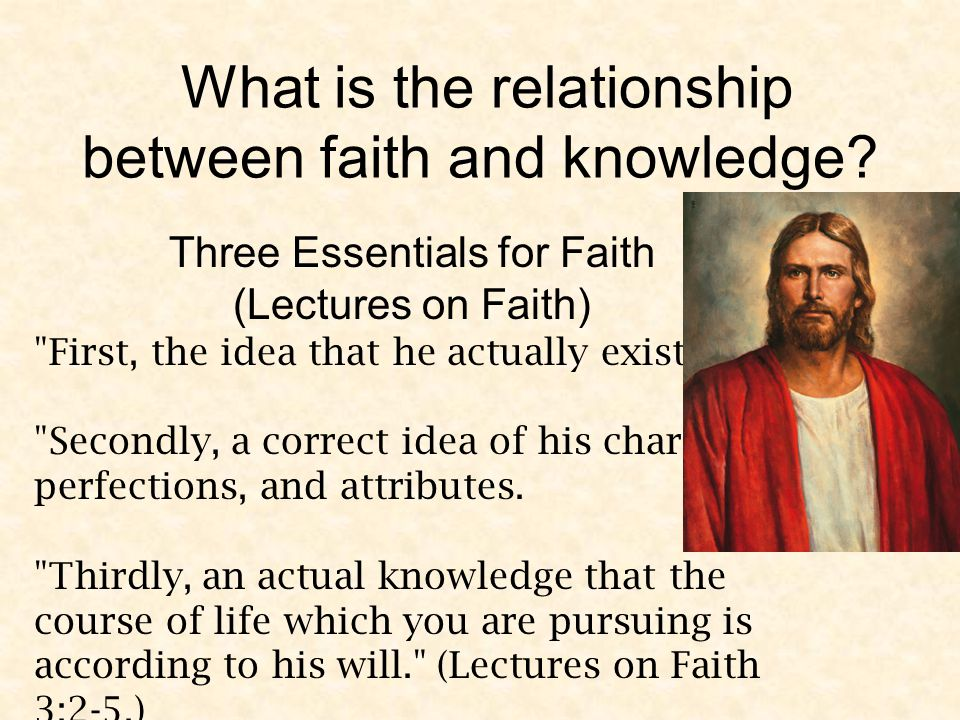 Three Essentials for Faith (Lectures on Faith) First, the idea that he actually exists.