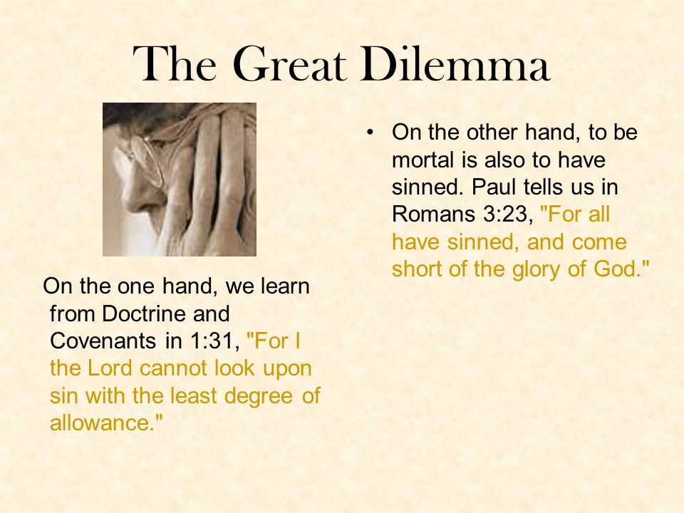 The Great Dilemma On the one hand, we learn from Doctrine and Covenants in 1:31, For I the Lord cannot look upon sin with the least degree of allowance. On the other hand, to be mortal is also to have sinned.