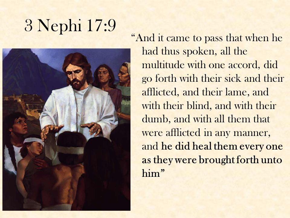 3 Nephi 17:9 And it came to pass that when he had thus spoken, all the multitude with one accord, did go forth with their sick and their afflicted, and their lame, and with their blind, and with their dumb, and with all them that were afflicted in any manner, and he did heal them every one as they were brought forth unto him