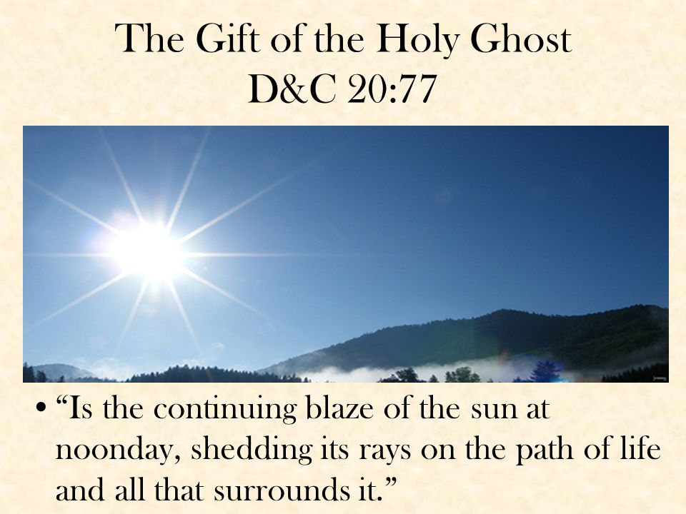 The Gift of the Holy Ghost D&C 20:77 Is the continuing blaze of the sun at noonday, shedding its rays on the path of life and all that surrounds it.