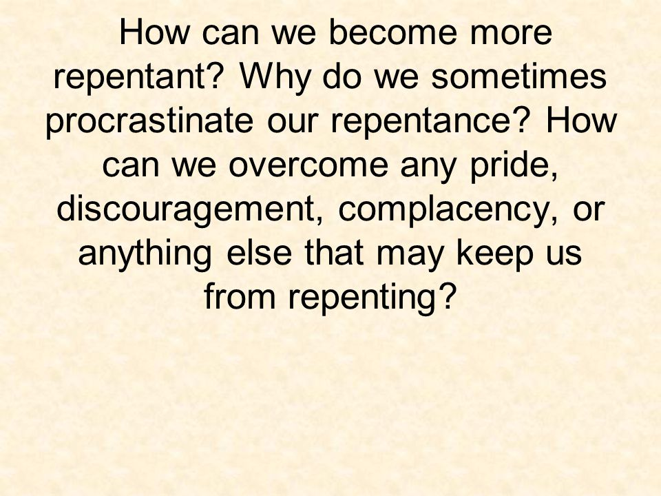 How can we become more repentant.Why do we sometimes procrastinate our repentance.