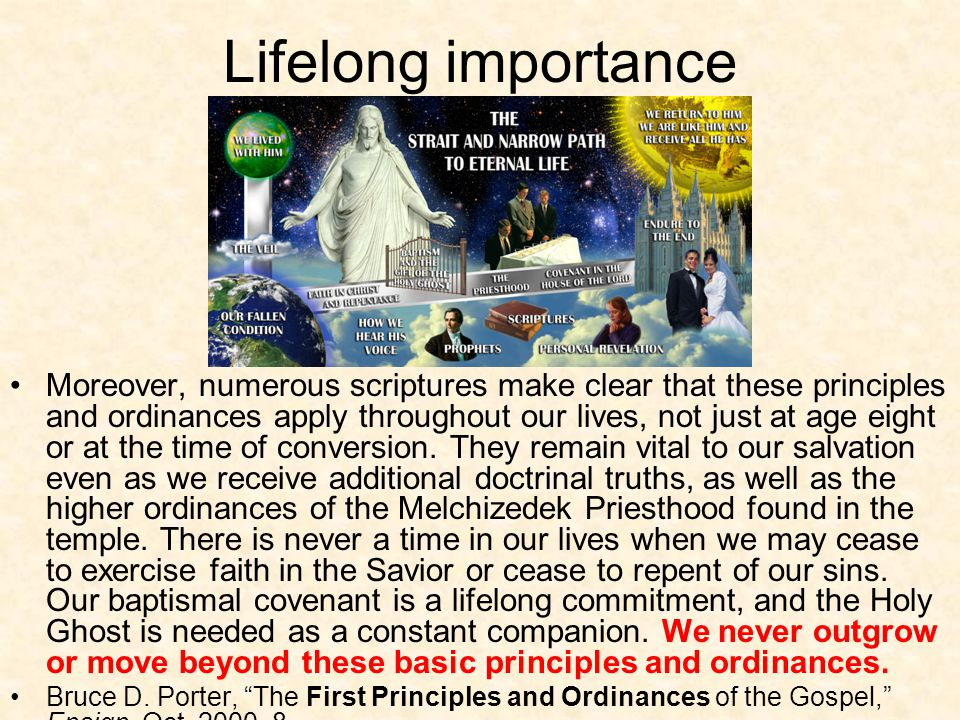 Lifelong importance Moreover, numerous scriptures make clear that these principles and ordinances apply throughout our lives, not just at age eight or at the time of conversion.