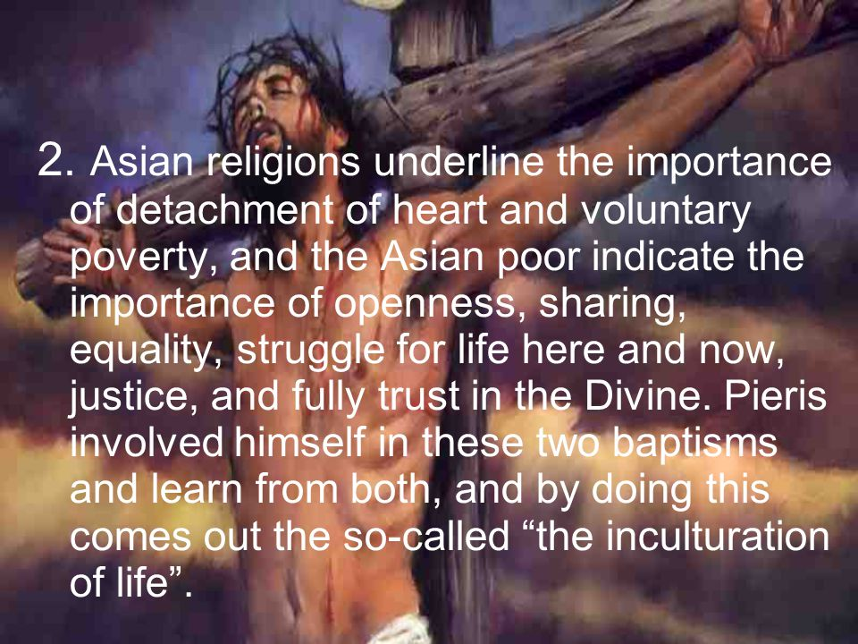 2. Asian religions underline the importance of detachment of heart and voluntary poverty, and the Asian poor indicate the importance of openness, shar