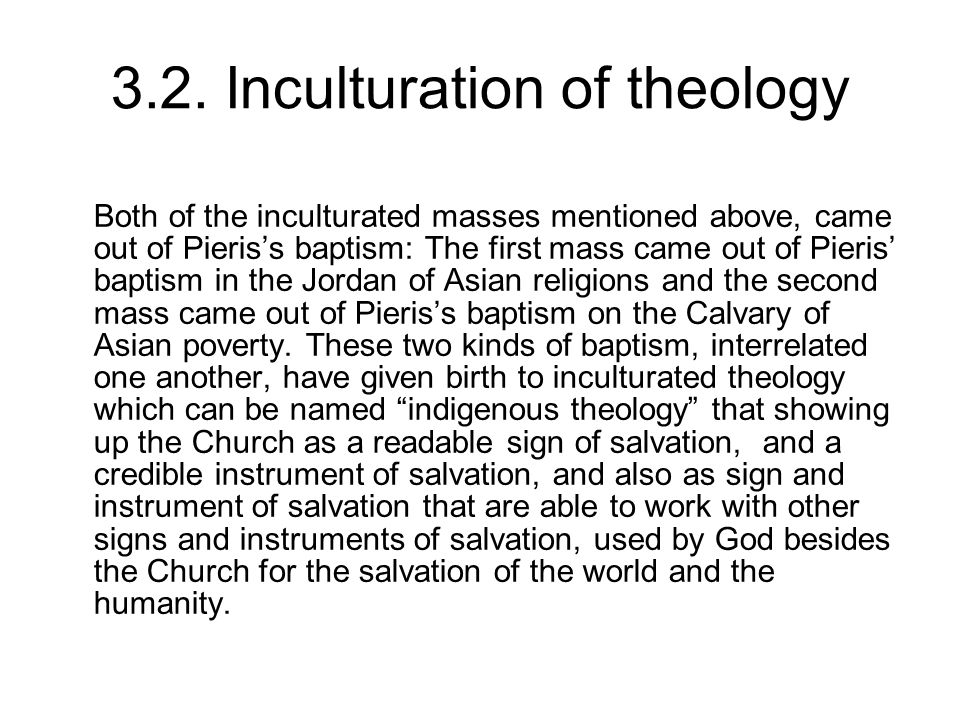 3.2. Inculturation of theology Both of the inculturated masses mentioned above, came out of Pieris's baptism: The first mass came out of Pieris' bapti