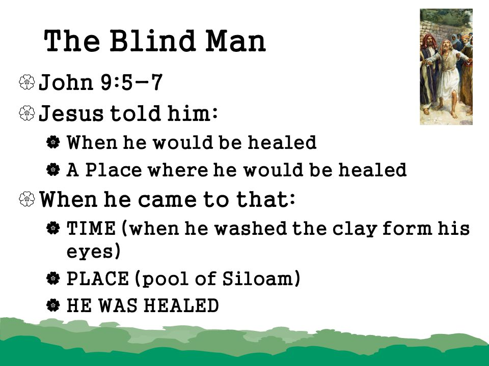 The Blind Man  John 9:5-7  Jesus told him:  When he would be healed  A Place where he would be healed  When he came to that:  TIME (when he wash