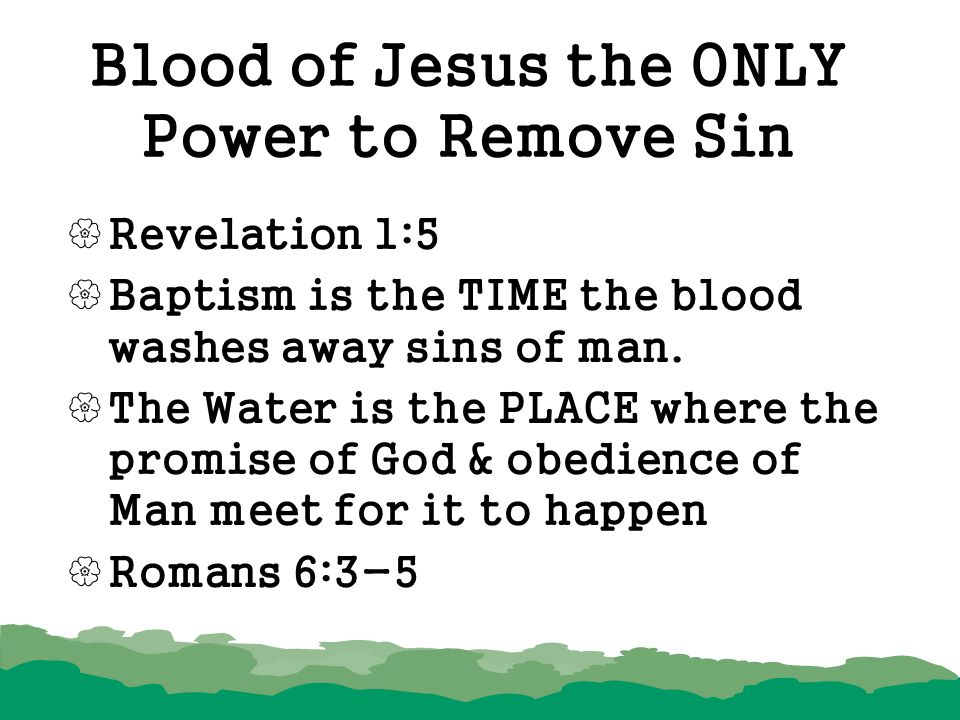 Blood of Jesus the ONLY Power to Remove Sin  Revelation 1:5  Baptism is the TIME the blood washes away sins of man.  The Water is the PLACE where t